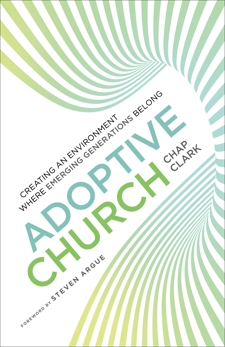 Adoptive Church (Youth, Family, and Culture): Creating an Environment Where Emerging Generations Belong, Clark, Chap