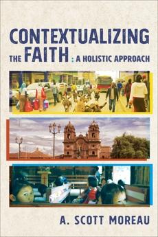 Contextualizing the Faith: A Holistic Approach, Moreau, A. Scott