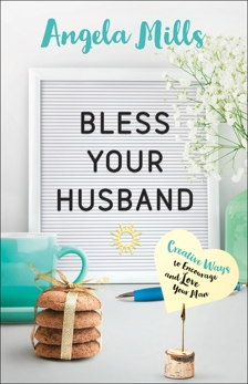 Bless Your Husband: Creative Ways to Encourage and Love Your Man, Mills, Angela