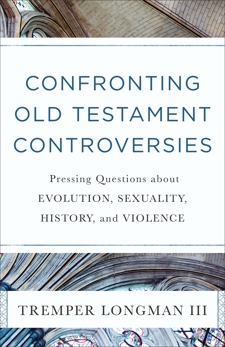 Confronting Old Testament Controversies: Pressing Questions about Evolution, Sexuality, History, and Violence, Longman, Tremper III