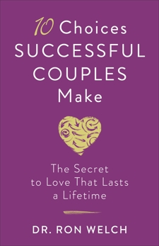 10 Choices Successful Couples Make: The Secret to Love That Lasts a Lifetime, Welch, Dr. Ron