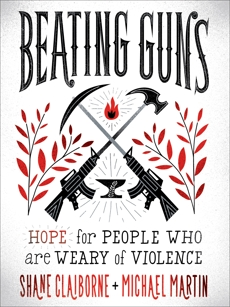 Beating Guns: Hope for People Who Are Weary of Violence, Martin, Michael & Claiborne, Shane