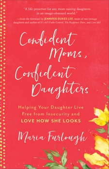 Confident Moms, Confident Daughters: Helping Your Daughter Live Free from Insecurity and Love How She Looks, Furlough, Maria