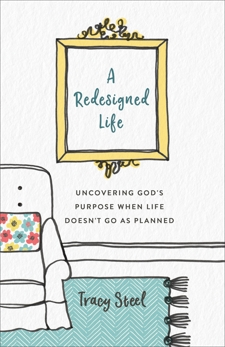 A Redesigned Life: Uncovering God's Purpose When Life Doesn't Go as Planned, Steel, Tracy