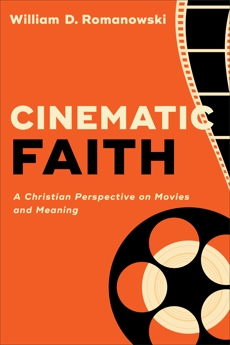 Cinematic Faith: A Christian Perspective on Movies and Meaning, Romanowski, William D.