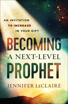 Becoming a Next-Level Prophet: An Invitation to Increase in Your Gift, LeClaire, Jennifer