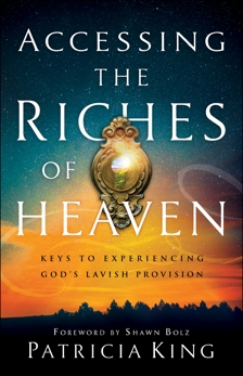 Accessing the Riches of Heaven: Keys to Experiencing God's Lavish Provision, King, Patricia