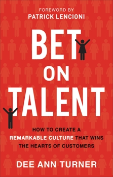 Bet on Talent: How to Create a Remarkable Culture That Wins the Hearts of Customers, Turner, Dee Ann