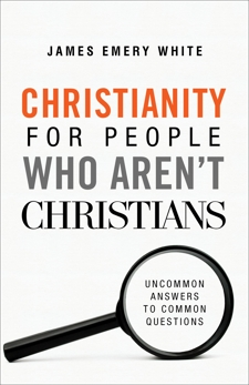 Christianity for People Who Aren't Christians: Uncommon Answers to Common Questions, White, James Emery