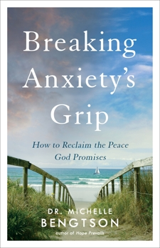 Breaking Anxiety's Grip: How to Reclaim the Peace God Promises, Bengtson, Dr. Michelle