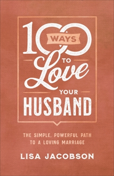 100 Ways to Love Your Husband: The Simple, Powerful Path to a Loving Marriage, Jacobson, Lisa