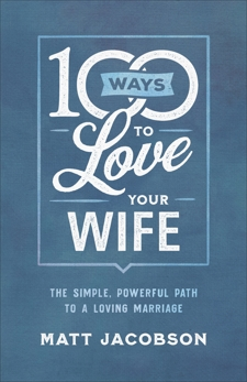 100 Ways to Love Your Wife: The Simple, Powerful Path to a Loving Marriage, Jacobson, Matt