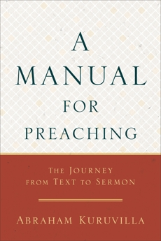 A Manual for Preaching: The Journey from Text to Sermon, Kuruvilla, Abraham