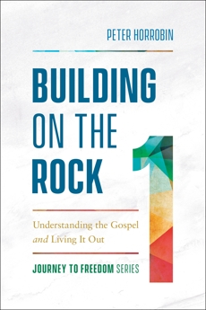 Building on the Rock (Journey to Freedom Book #1): Understanding the Gospel and Living It Out, Horrobin, Peter