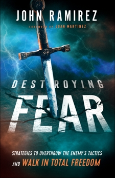 Destroying Fear: Strategies to Overthrow the Enemy's Tactics and Walk in Total Freedom, Ramirez, John