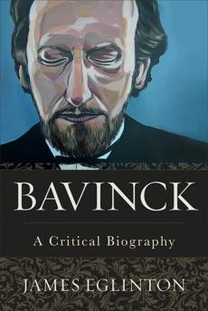 Bavinck: A Critical Biography, Eglinton, James