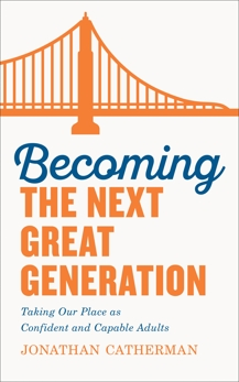 Becoming the Next Great Generation: Taking Our Place as Confident and Capable Adults, Catherman, Jonathan