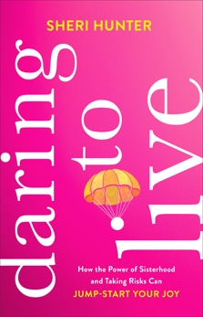 Daring to Live: How the Power of Sisterhood and Taking Risks Can Jump-Start Your Joy, Hunter, Sheri