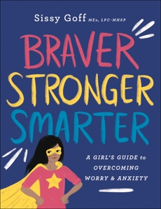 Braver, Stronger, Smarter: A Girl's Guide to Overcoming Worry and Anxiety, Goff, Sissy