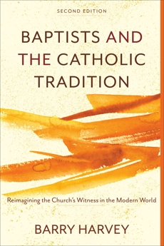 Baptists and the Catholic Tradition: Reimagining the Church's Witness in the Modern World, Harvey, Barry