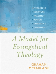 A Model for Evangelical Theology: Integrating Scripture, Tradition, Reason, Experience, and Community, McFarlane, Graham