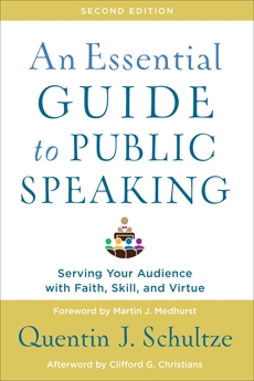 An Essential Guide to Public Speaking: Serving Your Audience with Faith, Skill, and Virtue, Schultze, Quentin J.