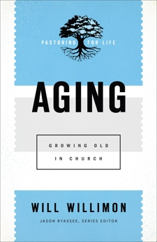 Aging (Pastoring for Life: Theological Wisdom for Ministering Well): Growing Old in Church, Willimon, Will