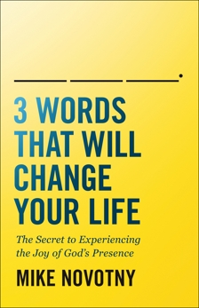 3 Words That Will Change Your Life: The Secret to Experiencing the Joy of God's Presence, Novotny, Mike