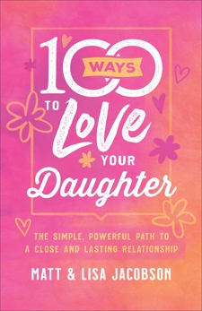 100 Ways to Love Your Daughter: The Simple, Powerful Path to a Close and Lasting Relationship, Jacobson, Lisa & Jacobson, Matt