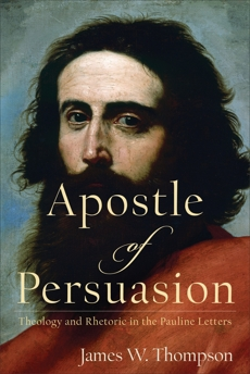 Apostle of Persuasion: Theology and Rhetoric in the Pauline Letters, Thompson, James W.