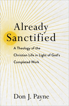 Already Sanctified: A Theology of the Christian Life in Light of God's Completed Work, Payne, Don J.