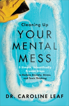Cleaning Up Your Mental Mess: 5 Simple, Scientifically Proven Steps to Reduce Anxiety, Stress, and Toxic Thinking, Leaf, Dr. Caroline