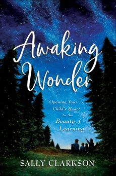 Awaking Wonder: Opening Your Child's Heart to the Beauty of Learning, Clarkson, Sally