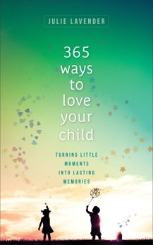 365 Ways to Love Your Child: Turning Little Moments into Lasting Memories, Lavender, Julie