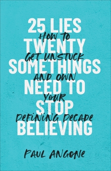 25 Lies Twentysomethings Need to Stop Believing: How to Get Unstuck and Own Your Defining Decade, Angone, Paul