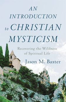 An Introduction to Christian Mysticism: Recovering the Wildness of Spiritual Life, Baxter, Jason M.