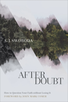 After Doubt: How to Question Your Faith without Losing It, Swoboda, A. J.