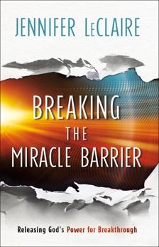 Breaking the Miracle Barrier: Releasing God's Power for Breakthrough, LeClaire, Jennifer