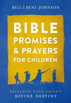 Bible Promises and Prayers for Children: Releasing Your Child's Divine Destiny, Johnson, Bill & Johnson, Beni & McKoy, Abigail