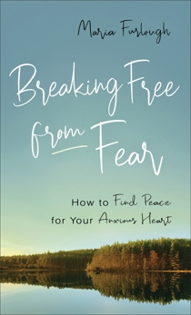Breaking Free from Fear: How to Find Peace for Your Anxious Heart, Furlough, Maria