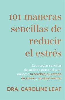101 maneras sencillas de reducir el estrés: Estrategias sencillas de cuidado personal para mejorar su cerebro, su estado de ánimo y su salud mental, Leaf, Dra. Caroline