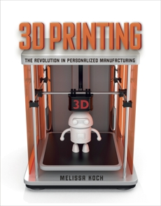 3D Printing: The Revolution in Personalized Manufacturing, Koch, Melissa