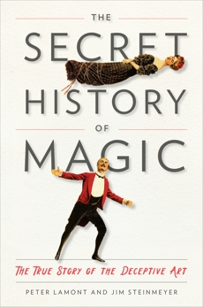 The Secret History of Magic: The True Story of the Deceptive Art, Steinmeyer, Jim & Lamont, Peter