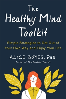 The Healthy Mind Toolkit: Simple Strategies to Get Out of Your Own Way and Enjoy Your Life, Boyes, Alice