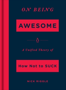 On Being Awesome: A Unified Theory of How Not to Suck, Riggle, Nick