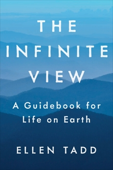 The Infinite View: A Guidebook for Life on Earth, Tadd, Ellen