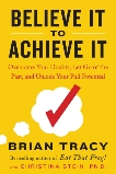 Believe It to Achieve It: Overcome Your Doubts, Let Go of the Past, and Unlock Your Full Potential, Tracy, Brian & Stein, Christina