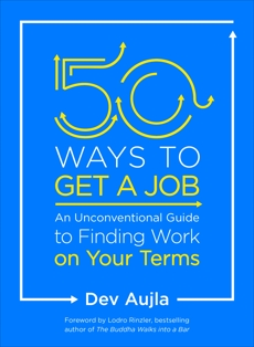 50 Ways to Get a Job: An Unconventional Guide to Finding Work on Your Terms, Aujla, Dev