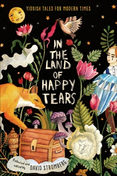 In the Land of Happy Tears: Yiddish Tales for Modern Times: collected and edited by David Stromberg,