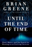 Until the End of Time: Mind, Matter, and Our Search for Meaning in an Evolving Universe, Greene, Brian